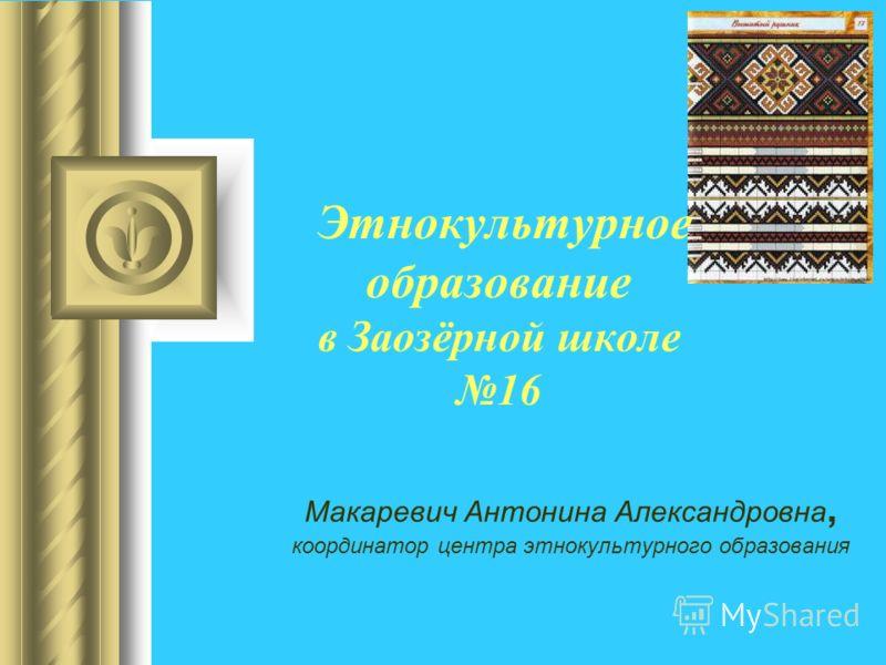 Этнокультурное образование в Заозёрной школе 16 Макаревич Антонина Александровна, координатор центра этнокультурного образования