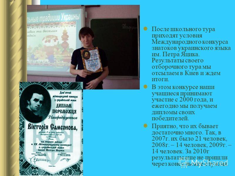 После школьного тура приходят условия Международного конкурса знатоков украинского языка им. Петра Яцика. Результаты своего отборочного тура мы отсылаем в Киев и ждем итоги. В этом конкурсе наши учащиеся принимают участие с 2000 года, и ежегодно мы п