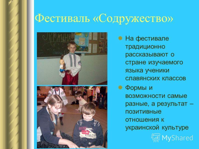 Фестиваль «Содружество» На фестивале традиционно рассказывают о стране изучаемого языка ученики славянских классов Формы и возможности самые разные, а результат – позитивные отношения к украинской культуре