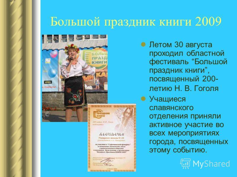 Большой праздник книги 2009 Летом 30 августа проходил областной фестиваль Большой праздник книги, посвященный 200- летию Н. В. Гоголя Учащиеся славянского отделения приняли активное участие во всех мероприятиях города, посвященных этому событию.