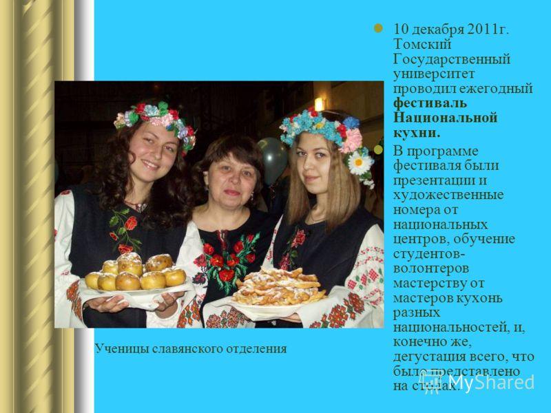 10 декабря 2011г. Томский Государственный университет проводил ежегодный фестиваль Национальной кухни. В программе фестиваля были презентации и художественные номера от национальных центров, обучение студентов- волонтеров мастерству от мастеров кухон