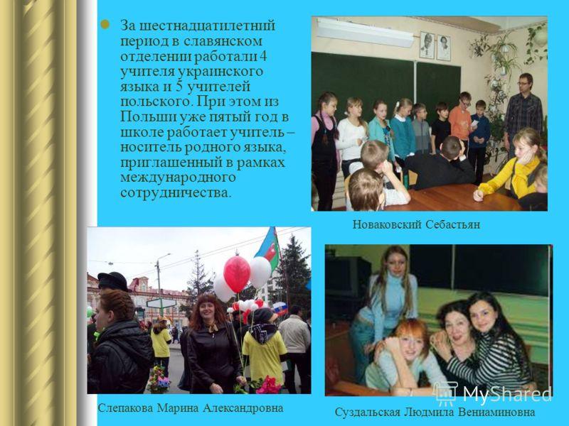 За шестнадцатилетний период в славянском отделении работали 4 учителя украинского языка и 5 учителей польского. При этом из Польши уже пятый год в школе работает учитель – носитель родного языка, приглашенный в рамках международного сотрудничества. Н