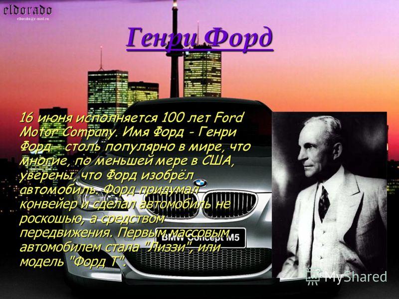 Генри Форд 16 июня исполняется 100 лет Ford Motor Company. Имя Форд - Генри Форд - столь популярно в мире, что многие, по меньшей мере в США, уверены, что Форд изобрёл автомобиль. Форд придумал конвейер и сделал автомобиль не роскошью, а средством пе