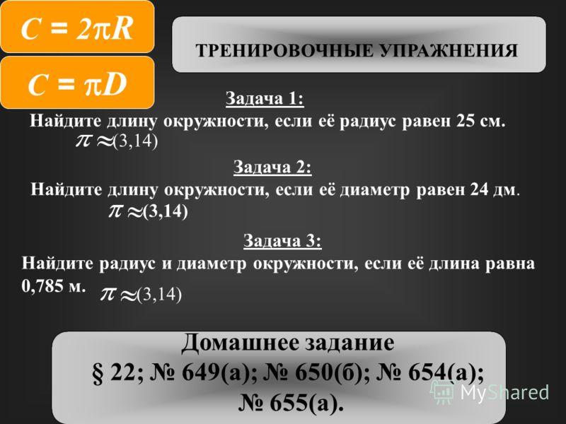 Задача 1: Найдите длину окружности, если её радиус равен 25 см. (3,14) Задача 2: Найдите длину окружности, если её диаметр равен 24 дм. (3,14) Задача 3: Найдите радиус и диаметр окружности, если её длина равна 0,785 м. Домашнее задание § 22; 649(а);