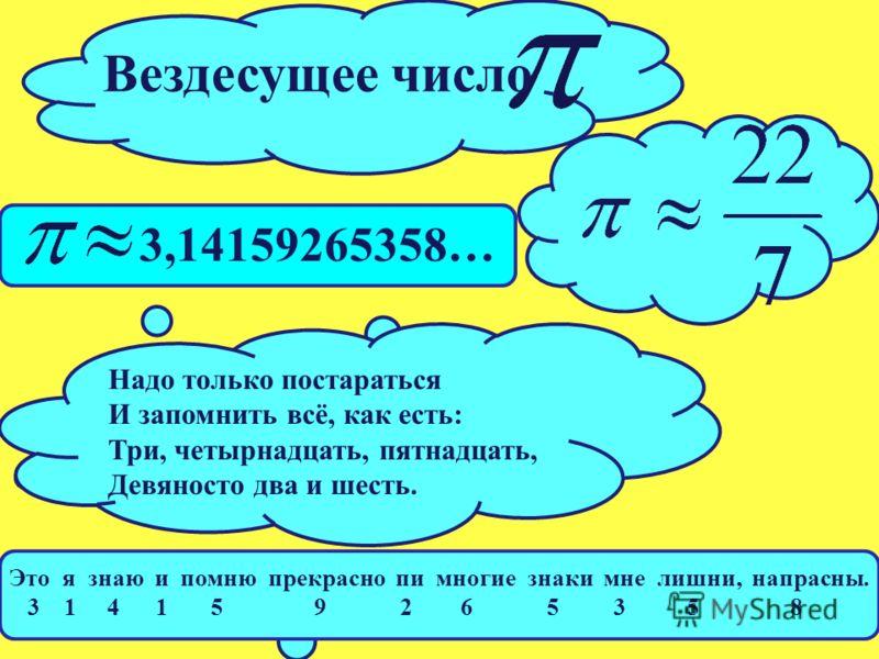 Вездесущее число Надо только постараться И запомнить всё, как есть: Три, четырнадцать, пятнадцать, Девяносто два и шесть. Это я знаю и помню прекрасно пи многие знаки мне лишни, напрасны. 3 1 4 1 5 9 2 6 5 3 5 8 3,14159265358…