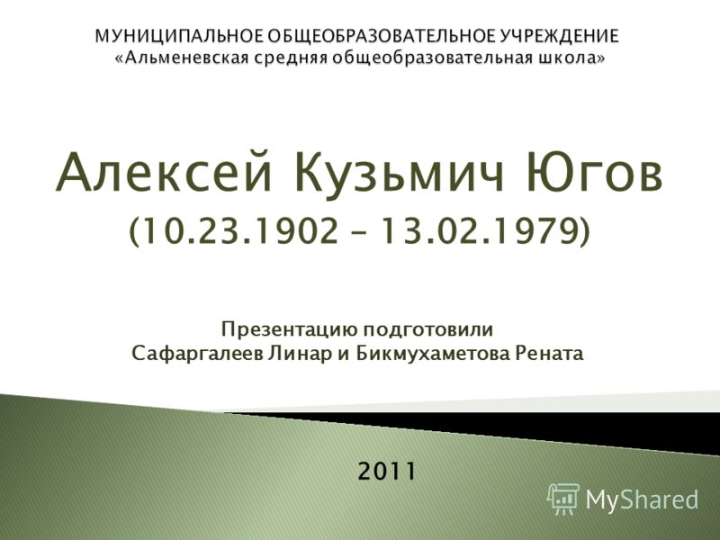 Алексей Кузьмич Югов (10.23.1902 – 13.02.1979) Презентацию подготовили Сафаргалеев Линар и Бикмухаметова Рената 2011