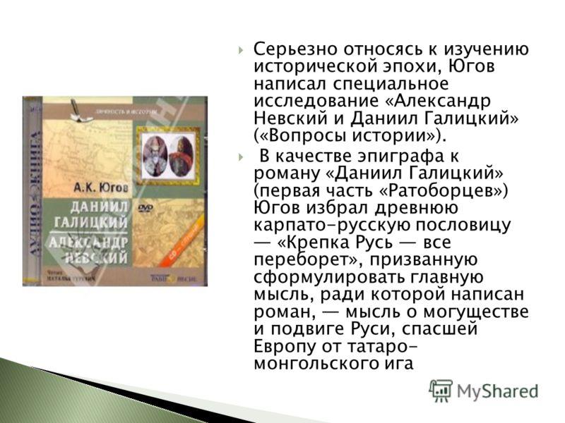 Серьезно относясь к изучению исторической эпохи, Югов написал специальное исследование «Александр Невский и Даниил Галицкий» («Вопросы истории»). В качестве эпиграфа к роману «Даниил Галицкий» (первая часть «Ратоборцев») Югов избрал древнюю карпато-р