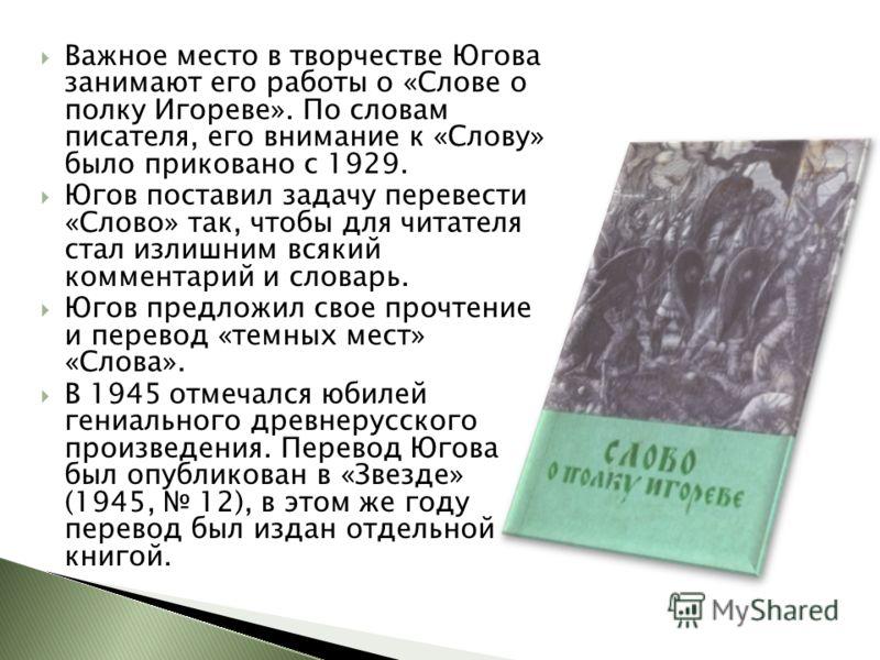 Важное место в творчестве Югова занимают его работы о «Слове о полку Игореве». По словам писателя, его внимание к «Слову» было приковано с 1929. Югов поставил задачу перевести «Слово» так, чтобы для читателя стал излишним всякий комментарий и словарь