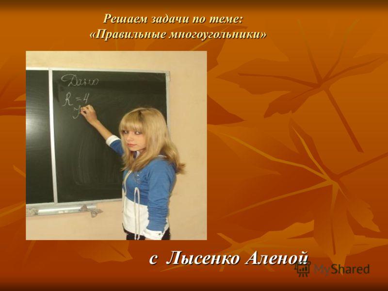 c Лысенко Аленой Решаем задачи по теме: Решаем задачи по теме: «Правильные многоугольники» «Правильные многоугольники»