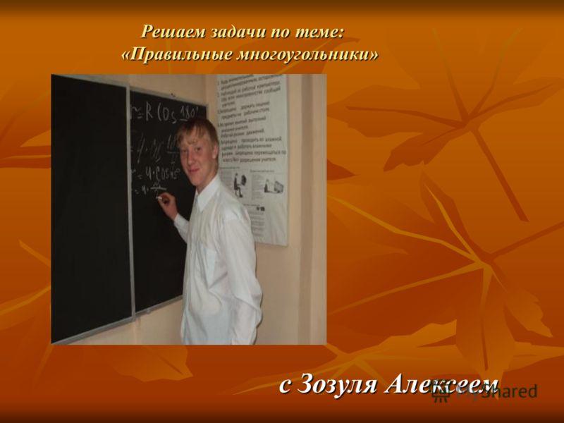 c Зозуля Алексеем Решаем задачи по теме: Решаем задачи по теме: «Правильные многоугольники» «Правильные многоугольники»