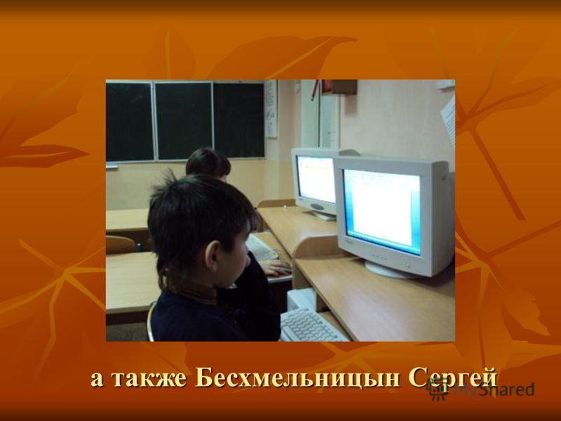 а также Бесхмельницын Сергей а также Бесхмельницын Сергей