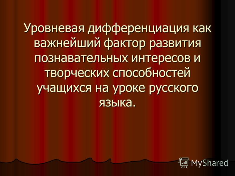 Уровневая дифференциация как важнейший фактор развития познавательных интересов и творческих способностей учащихся на уроке русского языка.