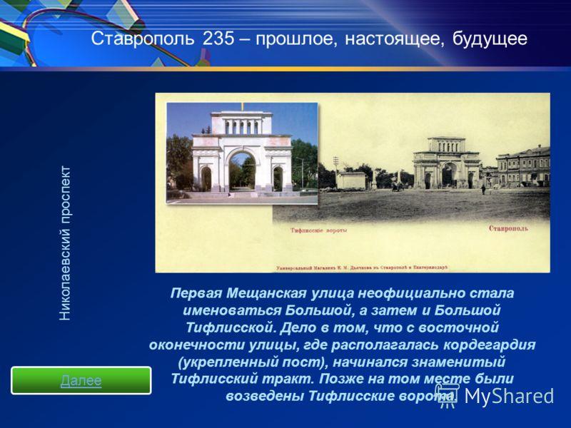 Ставрополь 235 – прошлое, настоящее, будущее Первая Мещанская улица неофициально стала именоваться Большой, а затем и Большой Тифлисской. Дело в том, что с восточной оконечности улицы, где располагалась кордегардия (укрепленный пост), начинался знаме