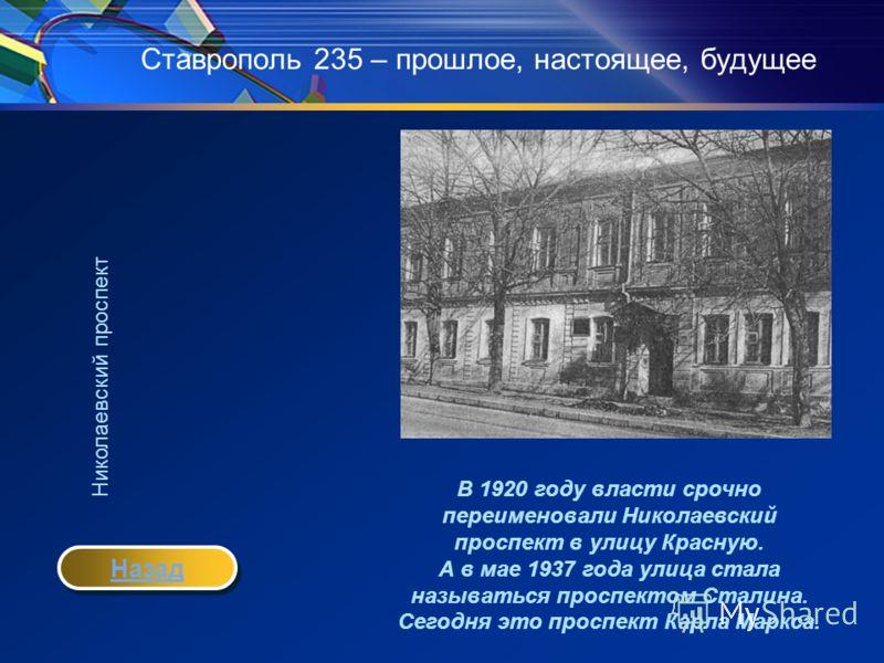 Ставрополь 235 – прошлое, настоящее, будущее В 1920 году власти срочно переименовали Николаевский проспект в улицу Красную. А в мае 1937 года улица стала называться проспектом Сталина. Сегодня это проспект Карла Маркса. Николаевский проспект Назад