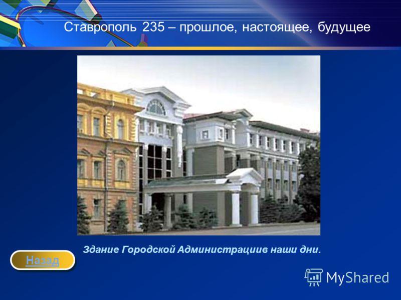 Ставрополь 235 – прошлое, настоящее, будущее Здание Городской Администрациив наши дни. Назад