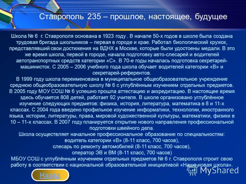 Ставрополь 235 – прошлое, настоящее, будущее Школа 6 г. Ставрополя основана в 1923 году. В начале 50-х годов в школе была создана трудовая бригада школьников – первая в городе и крае. Работал биологический кружок, представлявший свои достижения на ВД