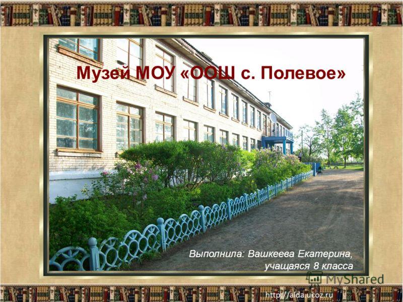 Выполнила: Вашкеева Екатерина, учащаяся 8 класса Музей МОУ «ООШ с. Полевое»