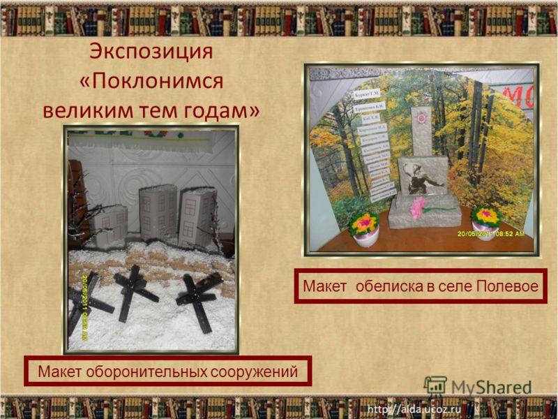 Экспозиция «Поклонимся великим тем годам» Макет оборонительных сооружений Макет обелиска в селе Полевое