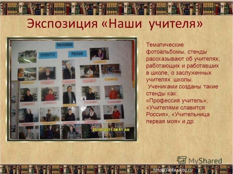 Экспозиция «Наши учителя» Тематические фотоальбомы, стенды рассказывают об учителях, работающих и работавших в школе, о заслуженных учителях школы. Учениками созданы такие стенды как: «Профессия учитель», «Учителями славится Россия», «Учительница пер