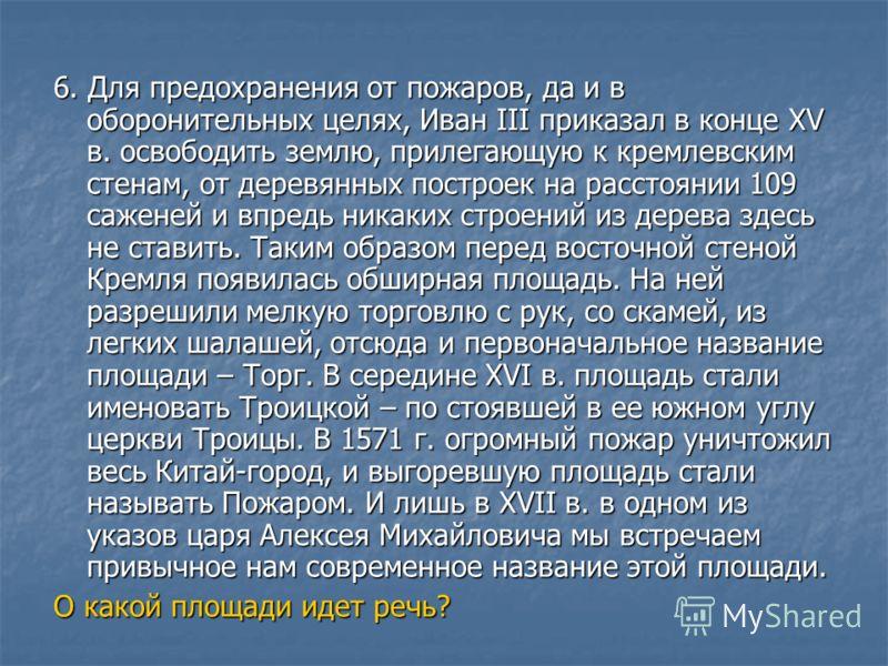 6. Для предохранения от пожаров, да и в оборонительных целях, Иван III приказал в конце XV в. освободить землю, прилегающую к кремлевским стенам, от деревянных построек на расстоянии 109 саженей и впредь никаких строений из дерева здесь не ставить. Т