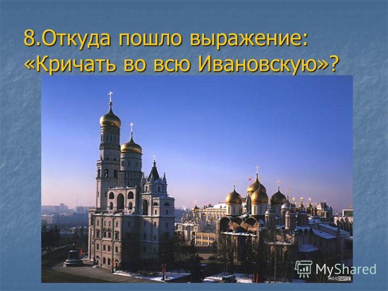 8.Откуда пошло выражение: «Кричать во всю Ивановскую»?
