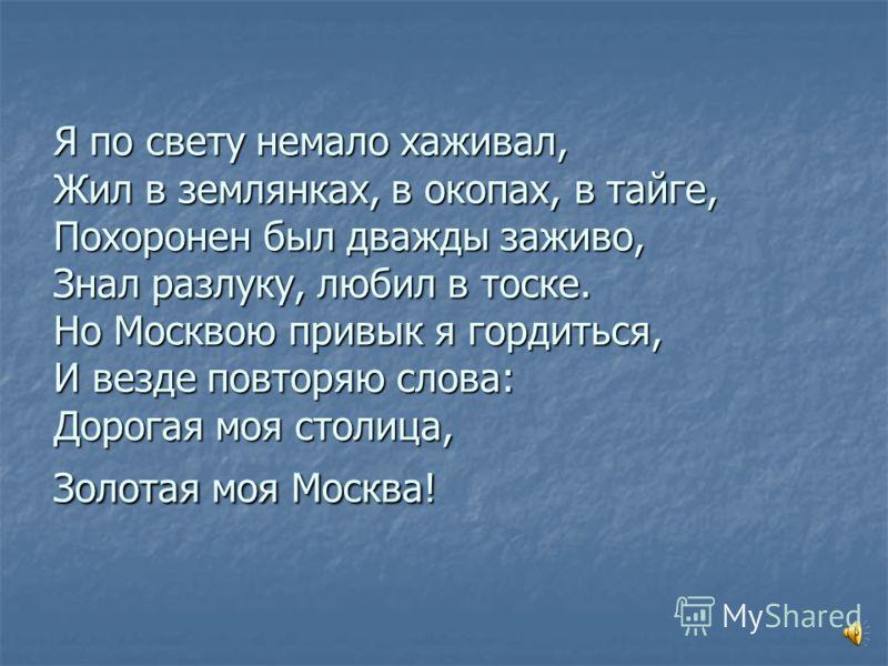 Я по свету немало хаживал, Жил в землянках, в окопах, в тайге, Похоронен был дважды заживо, Знал разлуку, любил в тоске. Но Москвою привык я гордиться, И везде повторяю слова: Дорогая моя столица, Золотая моя Москва!