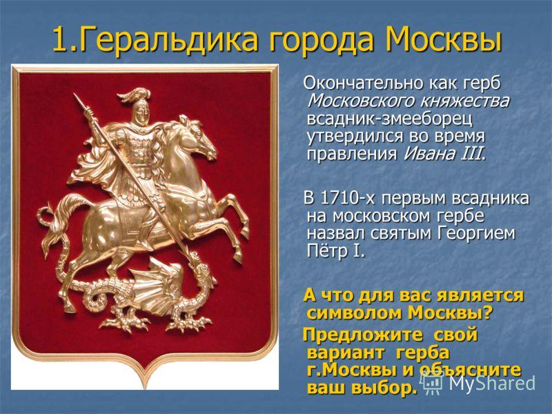1.Геральдика города Москвы Окончательно как герб Московского княжества всадник-змееборец утвердился во время правления Ивана III. Окончательно как герб Московского княжества всадник-змееборец утвердился во время правления Ивана III. В 1710-х первым в