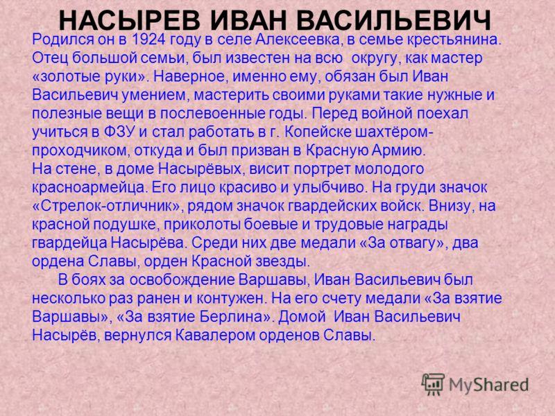 Родился он в 1924 году в селе Алексеевка, в семье крестьянина. Отец большой семьи, был известен на всю округу, как мастер «золотые руки». Наверное, именно ему, обязан был Иван Васильевич умением, мастерить своими руками такие нужные и полезные вещи в