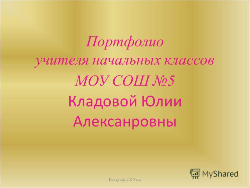 Портфолио учителя начальных классов МОУ СОШ 5 Кладовой Юлии Алексанровны Кострома 2010 год