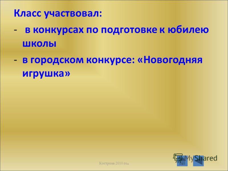 Класс участвовал: - в конкурсах по подготовке к юбилею школы -в городском конкурсе: «Новогодняя игрушка» Кострома 2010 год
