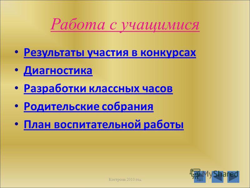 Работа с учащимися Результаты участия в конкурсах Диагностика Разработки классных часов Родительские собрания План воспитательной работы Кострома 2010 год