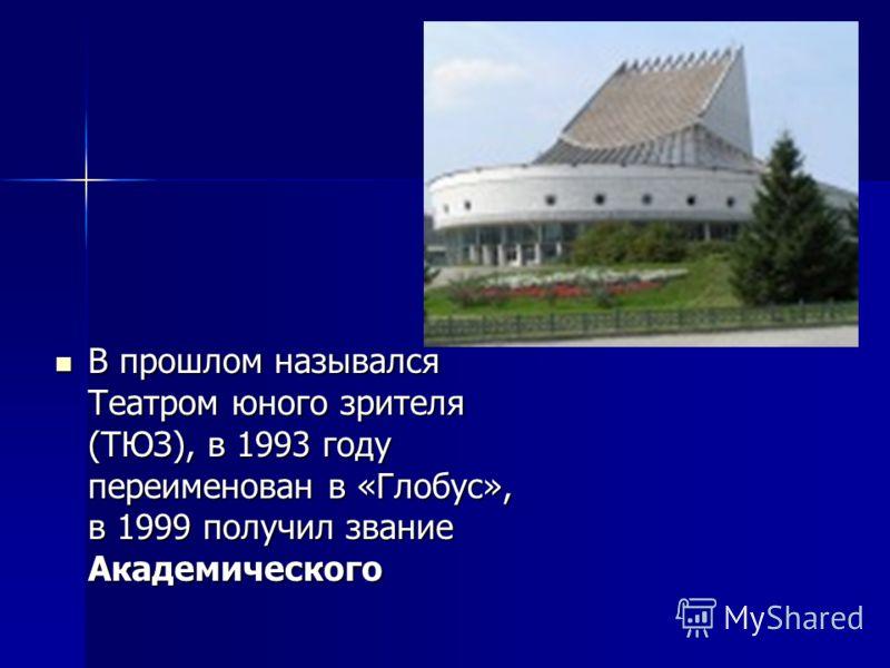 В прошлом назывался Театром юного зрителя (ТЮЗ), в 1993 году переименован в «Глобус», в 1999 получил звание Академического