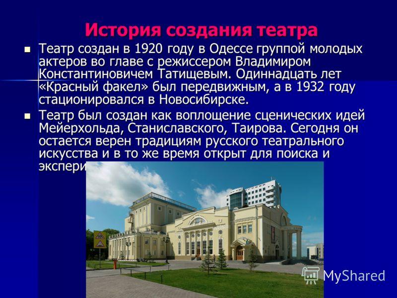 История создания театра Театр создан в 1920 году в Одессе группой молодых актеров во главе с режиссером Владимиром Константиновичем Татищевым. Одиннадцать лет «Красный факел» был передвижным, а в 1932 году стационировался в Новосибирске. Театр создан