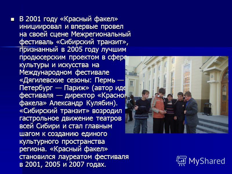 В 2001 году «Красный факел» инициировал и впервые провел на своей сцене Межрегиональный фестиваль «Сибирский транзит», признанный в 2005 году лучшим продюсерским проектом в сфере культуры и искусства на Международном фестивале «Дягилевские сезоны: Пе