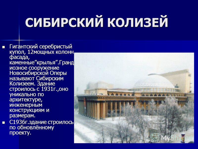 СИБИРСКИЙ КОЛИЗЕЙ Гигантский серебристый купол, 12мощных колонн фасада, каменныекрылья.Гранд иозное сооружение Новосибирской Оперы называют Сибирским Колизеем. Здание строилось с 1931г.,оно уникально по архитектуре, инженерным конструкциям и размерам
