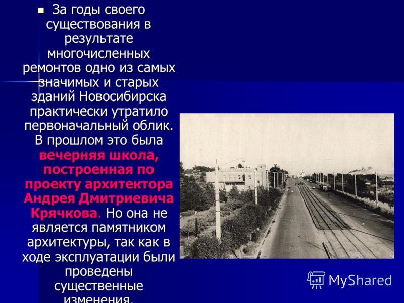 За годы своего существования в результате многочисленных ремонтов одно из самых значимых и старых зданий Новосибирска практически утратило первоначальный облик. В прошлом это была вечерняя школа, построенная по проекту архитектора Андрея Дмитриевича
