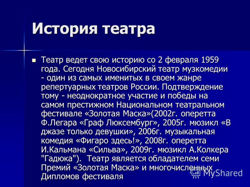История театра Театр ведет свою историю со 2 февраля 1959 года. Сегодня Новосибирский театр музкомедии - один из самых именитых в своем жанре репертуарных театров России. Подтверждение тому - неоднократное участие и победы на самом престижном Национа