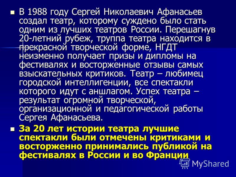 В 1988 году Сергей Николаевич Афанасьев создал театр, которому суждено было стать одним из лучших театров России. Перешагнув 20-летний рубеж, труппа театра находится в прекрасной творческой форме, НГДТ неизменно получает призы и дипломы на фестивалях