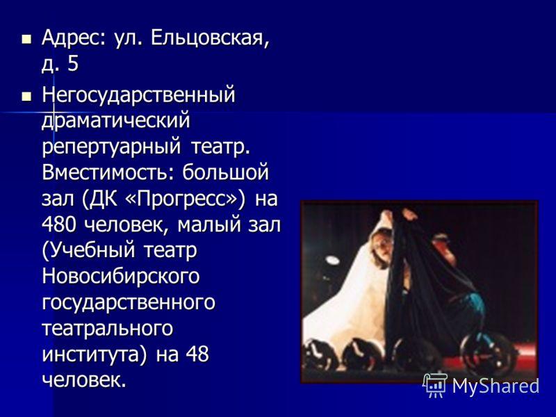 Адрес: ул. Ельцовская, д. 5 Адрес: ул. Ельцовская, д. 5 Негосударственный драматический репертуарный театр. Вместимость: большой зал (ДК «Прогресс») на 480 человек, малый зал (Учебный театр Новосибирского государственного театрального института) на 4