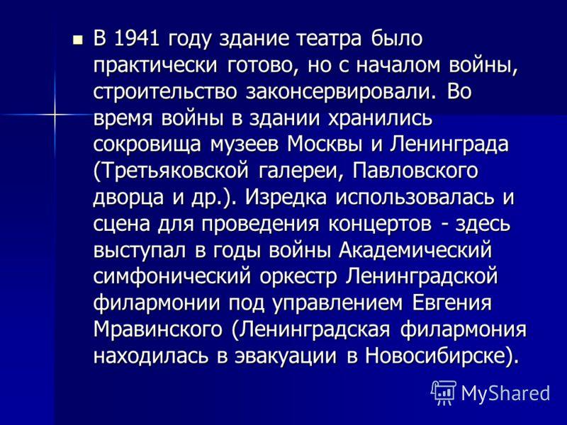 В 1941 году здание театра было практически готово, но с началом войны, строительство законсервировали. Во время войны в здании хранились сокровища музеев Москвы и Ленинграда (Третьяковской галереи, Павловского дворца и др.). Изредка использовалась и