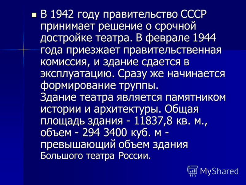 В 1942 году правительство СССР принимает решение о срочной достройке театра. В феврале 1944 года приезжает правительственная комиссия, и здание сдается в эксплуатацию. Сразу же начинается формирование труппы. Здание театра является памятником истории