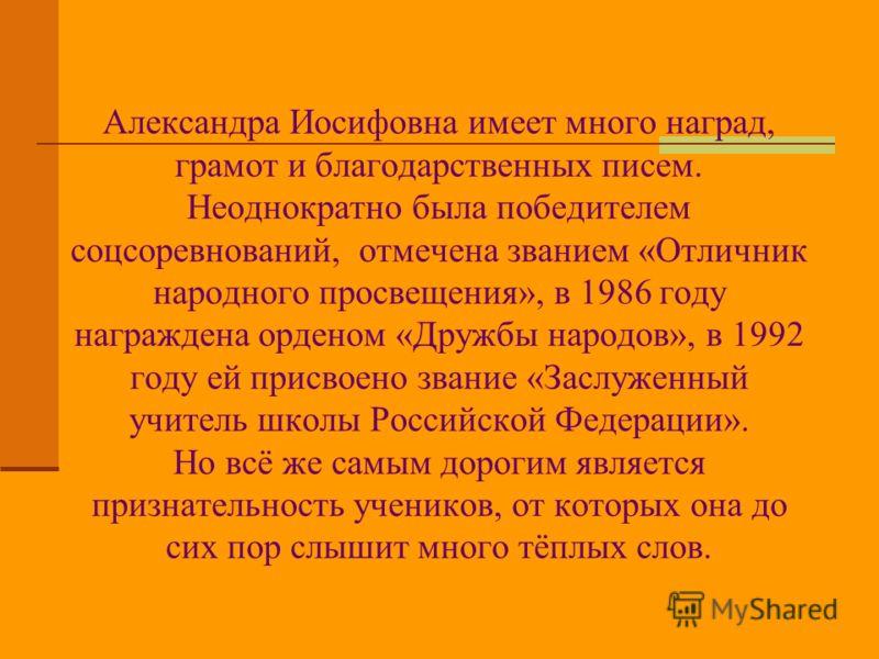 Александра Иосифовна имеет много наград, грамот и благодарственных писем. Неоднократно была победителем соцсоревнований, отмечена званием «Отличник народного просвещения», в 1986 году награждена орденом «Дружбы народов», в 1992 году ей присвоено зван