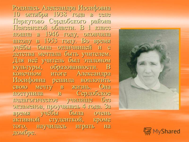 Родилась Александра Иосифовна 10 октября 1938 года в селе Перкутово Сердобского района Пензенской области. В 1 класс пошла в 1946 году, окончила школу в 1953 году. Во время учёбы была отличницей и с детства мечтала быть учителем. Для неё учитель был