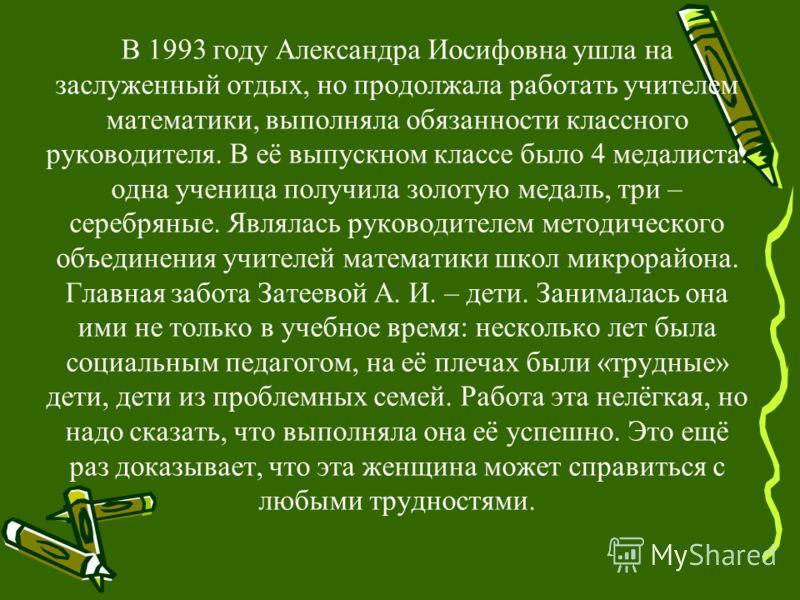 В 1993 году Александра Иосифовна ушла на заслуженный отдых, но продолжала работать учителем математики, выполняла обязанности классного руководителя. В её выпускном классе было 4 медалиста: одна ученица получила золотую медаль, три – серебряные. Явля