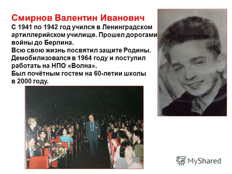 Смирнов Валентин Иванович С 1941 по 1942 год учился в Ленинградском артиллерийском училище. Прошел дорогами войны до Берлина. Всю свою жизнь посвятил защите Родины. Демобилизовался в 1964 году и поступил работать на НПО «Волна». Был почётным гостем н