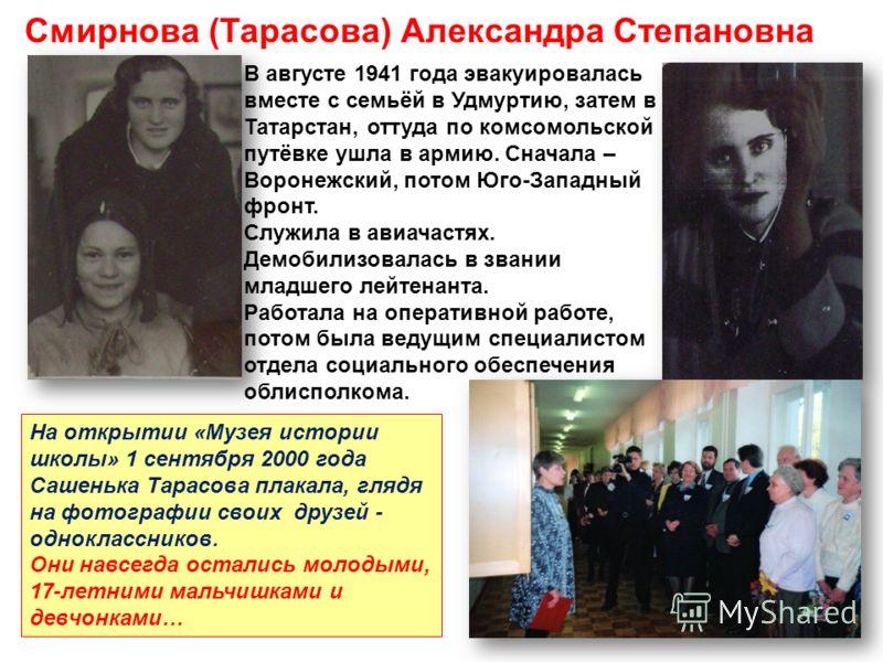 Смирнова (Тарасова) Александра Степановна В августе 1941 года эвакуировалась вместе с семьёй в Удмуртию, затем в Татарстан, оттуда по комсомольской путёвке ушла в армию. Сначала – Воронежский, потом Юго-Западный фронт. Служила в авиачастях. Демобилиз