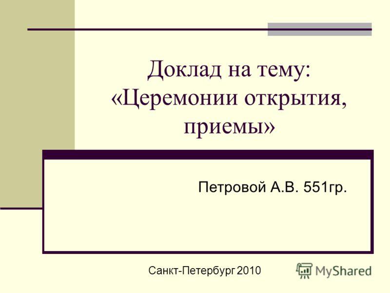 Доклад на тему: «Церемонии открытия, приемы» Петровой А.В. 551гр. Санкт-Петербург 2010