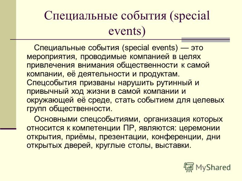 Специальные события (special events) Специальные события (special events) это мероприятия, проводимые компанией в целях привлечения внимания общественности к самой компании, её деятельности и продуктам. Спецсобытия призваны нарушить рутинный и привыч
