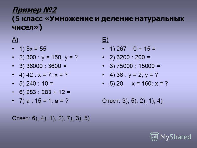 Пример 2 (5 класс «Умножение и деление натуральных чисел») А) 1) 5х = 55 2) 300 : у = 150; у = ? 3) 36000 : 3600 = 4) 42 : х = 7; х = ? 5) 240 : 10 = 6) 283 : 283 + 12 = 7) а : 15 = 1; а = ? Ответ: 6), 4), 1), 2), 7), 3), 5) Б) 1) 267 0 + 15 = 2) 320