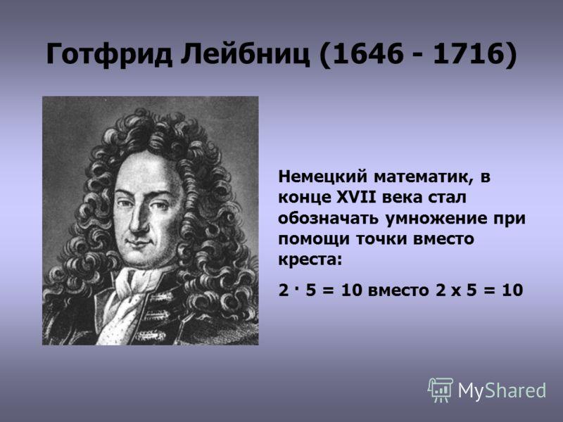 Готфрид Лейбниц (1646 - 1716) Немецкий математик, в конце XVII века стал обозначать умножение при помощи точки вместо креста: 2 · 5 = 10 вместо 2 х 5 = 10